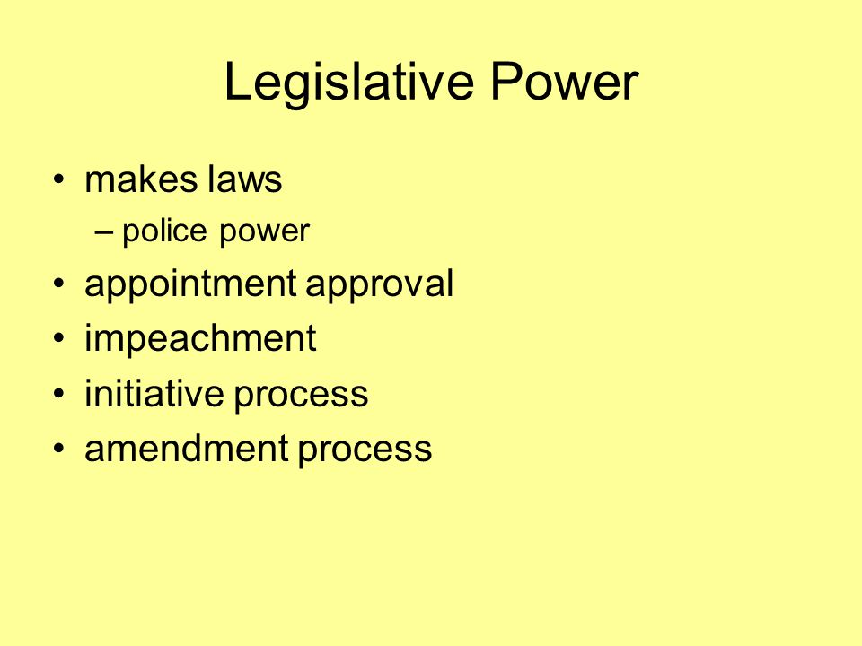Legislative Power makes laws –police power appointment approval impeachment initiative process amendment process