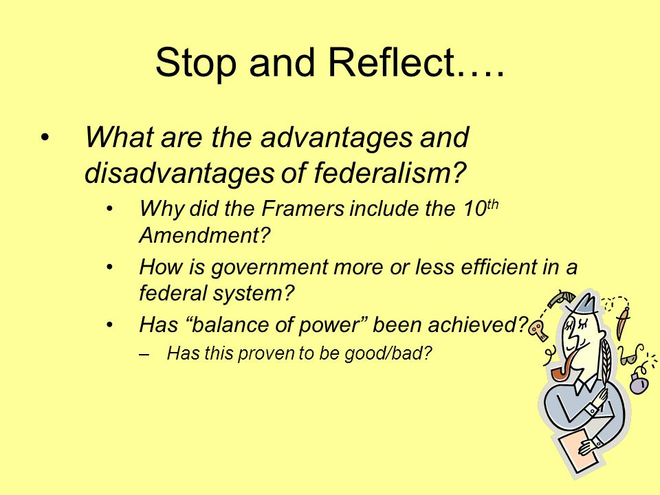 Stop and Reflect…. What are the advantages and disadvantages of federalism? Why did the Framers include the 10 th Amendment? How is government more or