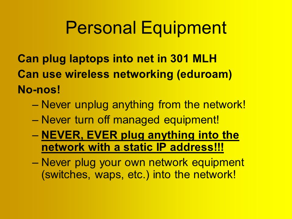 Personal Equipment Can plug laptops into net in 301 MLH Can use wireless networking (eduroam) No-nos.