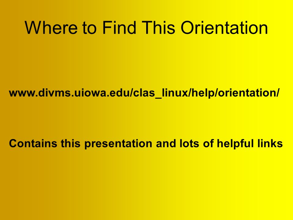 Where to Find This Orientation www.divms.uiowa.edu/clas_linux/help/orientation/ Contains this presentation and lots of helpful links