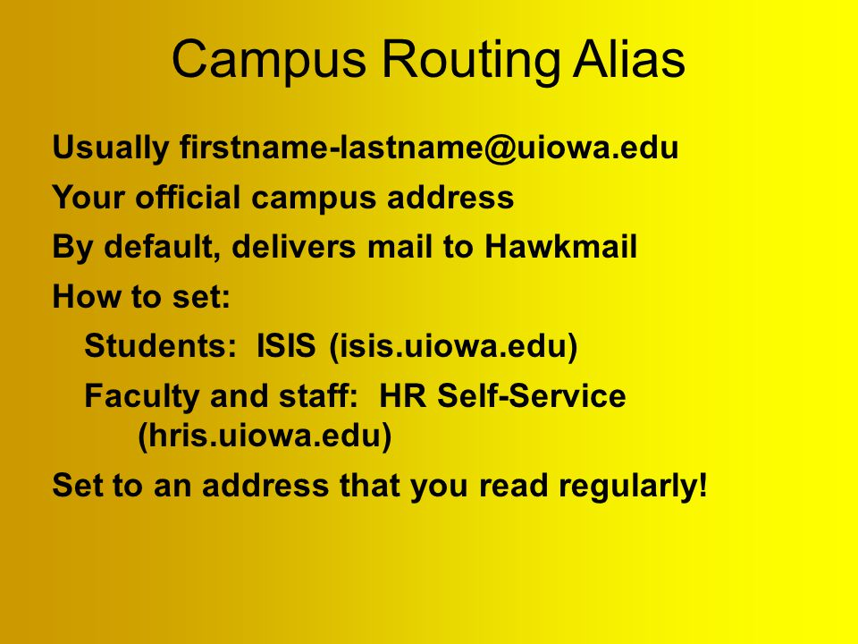Campus Routing Alias Usually firstname-lastname@uiowa.edu Your official campus address By default, delivers mail to Hawkmail How to set: Students: ISIS (isis.uiowa.edu) Faculty and staff: HR Self-Service (hris.uiowa.edu) Set to an address that you read regularly!