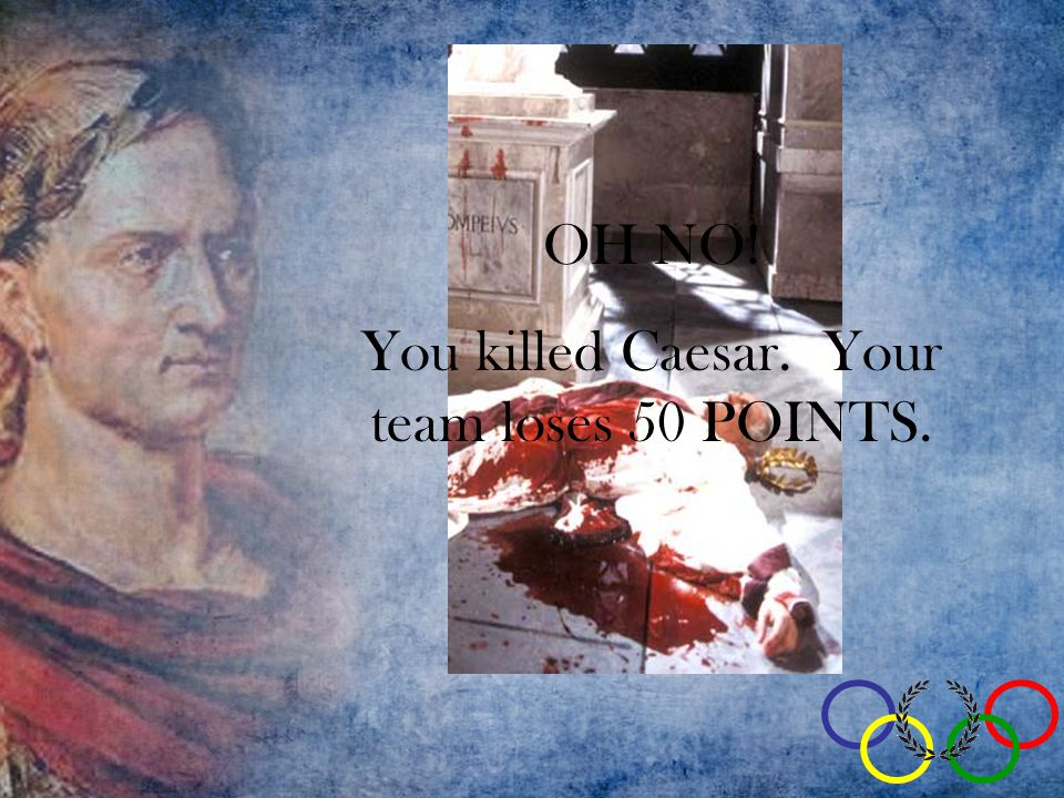 OH NO! You killed Caesar. Your team loses 50 POINTS.
