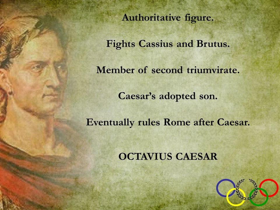 Authoritative figure. Fights Cassius and Brutus. Member of second triumvirate. Caesar's adopted son. Eventually rules Rome after Caesar. OCTAVIUS CAES