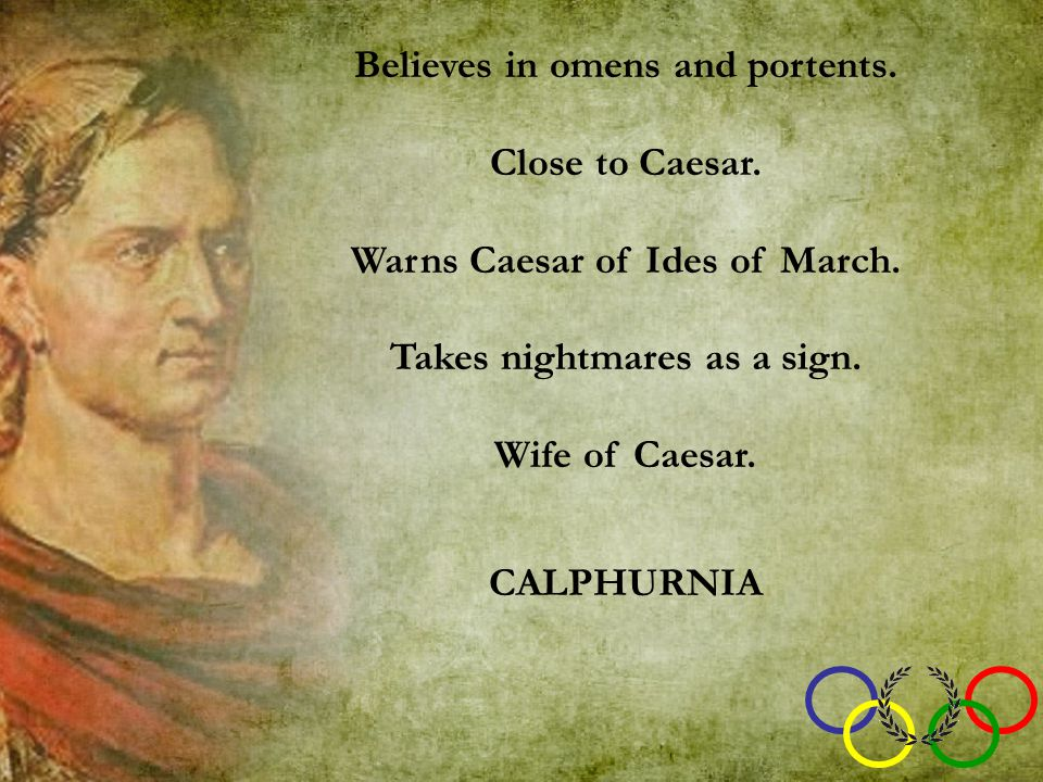 Believes in omens and portents. Close to Caesar. Warns Caesar of Ides of March.