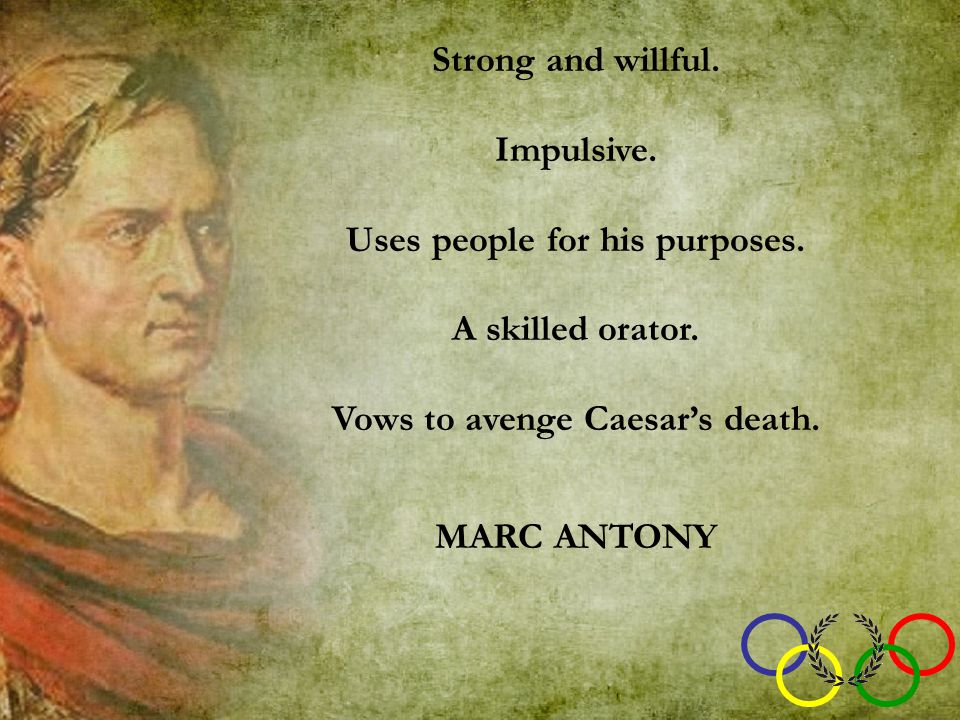 Strong and willful. Impulsive. Uses people for his purposes. A skilled orator. Vows to avenge Caesar's death. MARC ANTONY