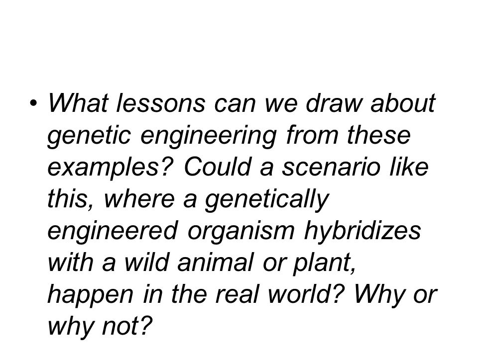 What lessons can we draw about genetic engineering from these examples.