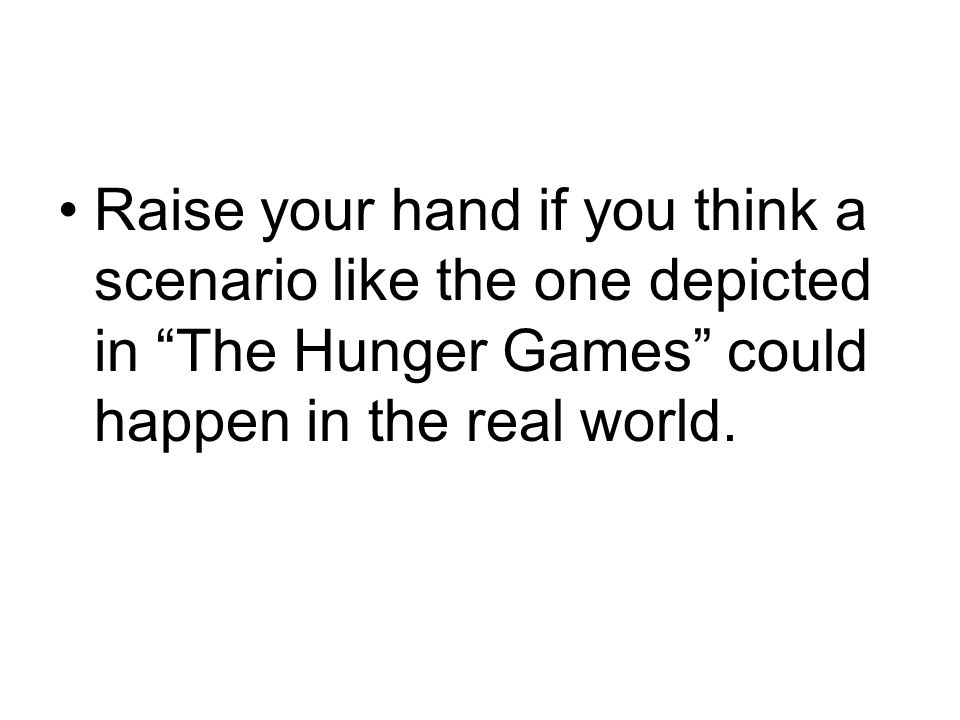 Raise your hand if you think a scenario like the one depicted in The Hunger Games could happen in the real world.