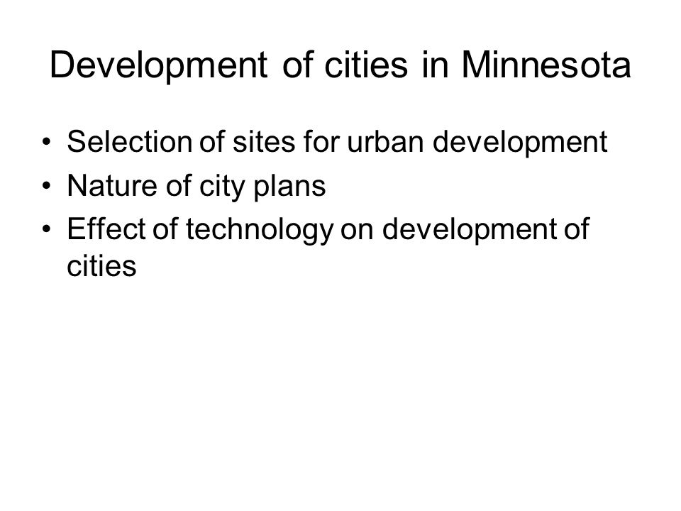 Development of cities in Minnesota Selection of sites for urban development Nature of city plans Effect of technology on development of cities
