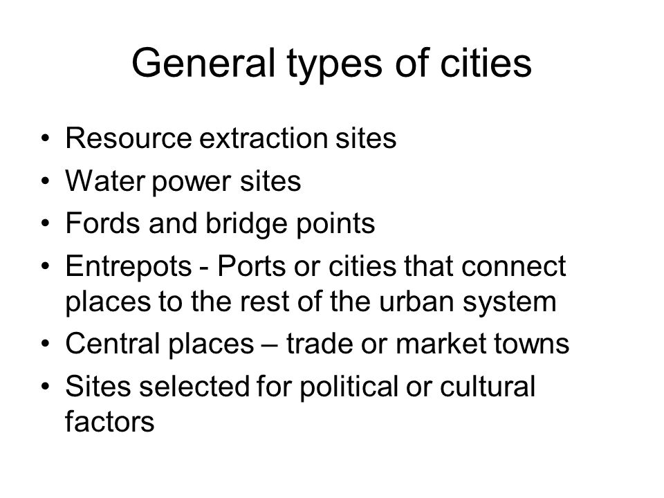 General types of cities Resource extraction sites Water power sites Fords and bridge points Entrepots - Ports or cities that connect places to the rest of the urban system Central places – trade or market towns Sites selected for political or cultural factors