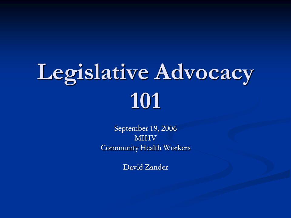 Legislative Advocacy 101 September 19, 2006 MIHV Community Health Workers David Zander