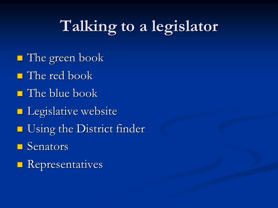 Talking to a legislator The green book The green book The red book The red book The blue book The blue book Legislative website Legislative website Using the District finder Using the District finder Senators Senators Representatives Representatives