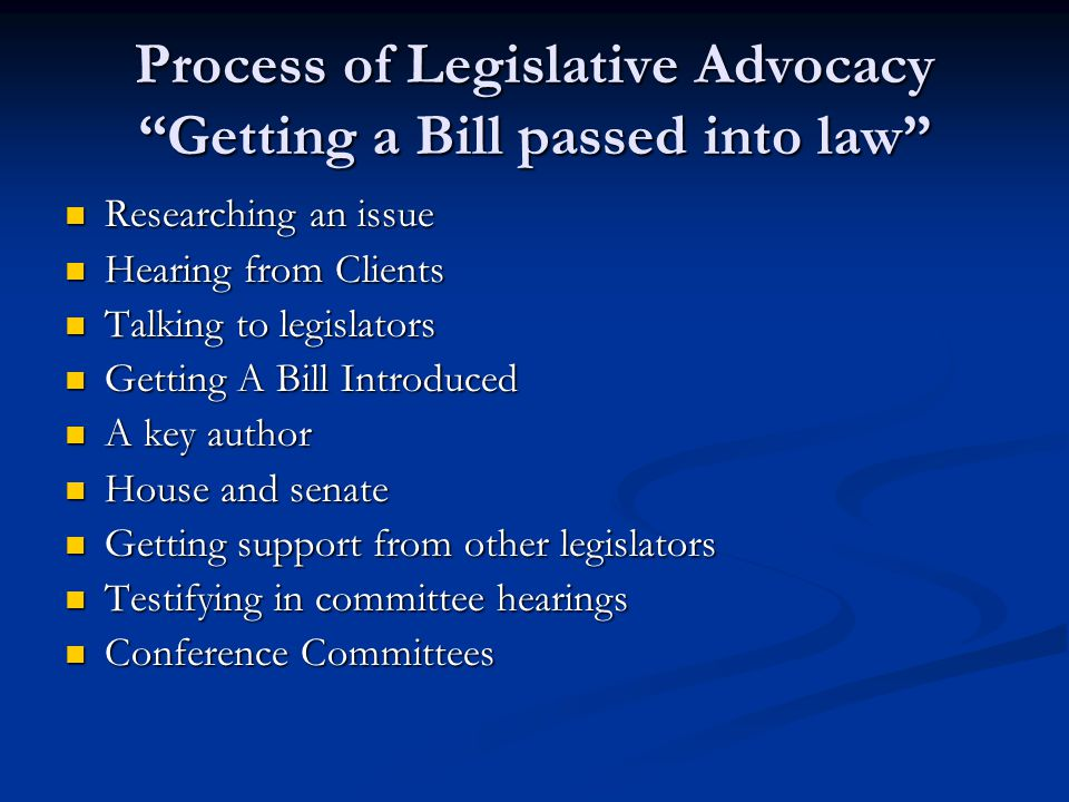 Process of Legislative Advocacy Getting a Bill passed into law Researching an issue Researching an issue Hearing from Clients Hearing from Clients Talking to legislators Talking to legislators Getting A Bill Introduced Getting A Bill Introduced A key author A key author House and senate House and senate Getting support from other legislators Getting support from other legislators Testifying in committee hearings Testifying in committee hearings Conference Committees Conference Committees