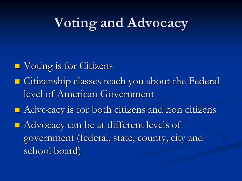 Voting and Advocacy Voting is for Citizens Voting is for Citizens Citizenship classes teach you about the Federal level of American Government Citizenship classes teach you about the Federal level of American Government Advocacy is for both citizens and non citizens Advocacy is for both citizens and non citizens Advocacy can be at different levels of government (federal, state, county, city and school board) Advocacy can be at different levels of government (federal, state, county, city and school board)
