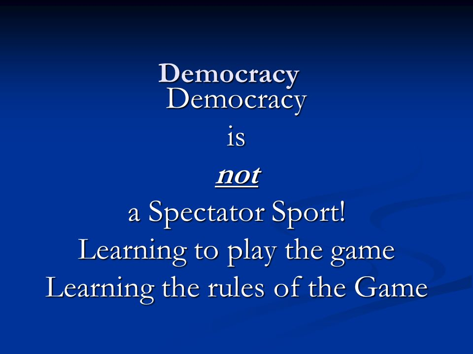 Democracy Democracyisnot a Spectator Sport! Learning to play the game Learning the rules of the Game