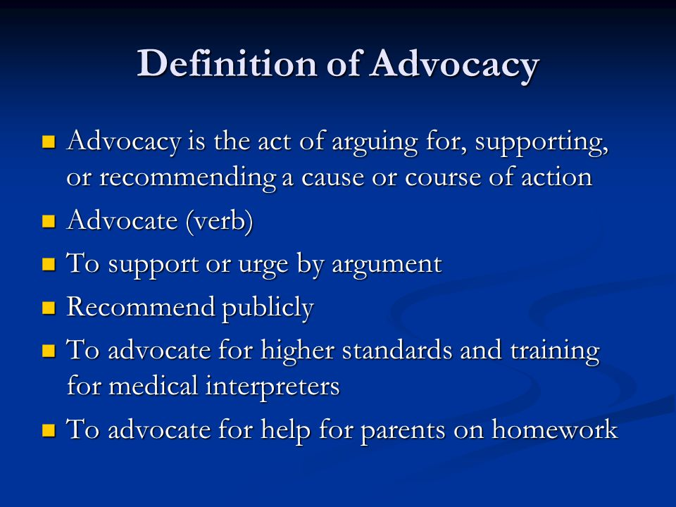 Definition of Advocacy Advocacy is the act of arguing for, supporting, or recommending a cause or course of action Advocacy is the act of arguing for, supporting, or recommending a cause or course of action Advocate (verb) Advocate (verb) To support or urge by argument To support or urge by argument Recommend publicly Recommend publicly To advocate for higher standards and training for medical interpreters To advocate for higher standards and training for medical interpreters To advocate for help for parents on homework To advocate for help for parents on homework