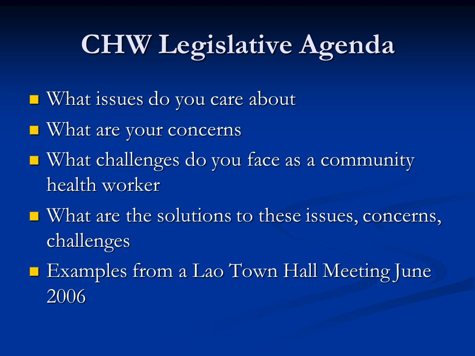 CHW Legislative Agenda What issues do you care about What issues do you care about What are your concerns What are your concerns What challenges do you face as a community health worker What challenges do you face as a community health worker What are the solutions to these issues, concerns, challenges What are the solutions to these issues, concerns, challenges Examples from a Lao Town Hall Meeting June 2006 Examples from a Lao Town Hall Meeting June 2006