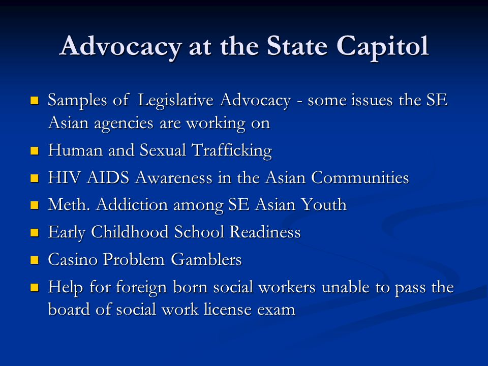 Advocacy at the State Capitol Samples of Legislative Advocacy - some issues the SE Asian agencies are working on Samples of Legislative Advocacy - some issues the SE Asian agencies are working on Human and Sexual Trafficking Human and Sexual Trafficking HIV AIDS Awareness in the Asian Communities HIV AIDS Awareness in the Asian Communities Meth.