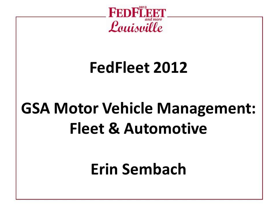FedFleet 2012 GSA Motor Vehicle Management: Fleet & Automotive Erin Sembach