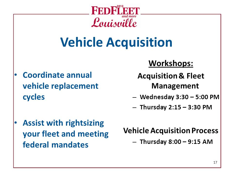 Vehicle Acquisition Coordinate annual vehicle replacement cycles Assist with rightsizing your fleet and meeting federal mandates Workshops: Acquisition & Fleet Management – Wednesday 3:30 – 5:00 PM – Thursday 2:15 – 3:30 PM Vehicle Acquisition Process – Thursday 8:00 – 9:15 AM 17