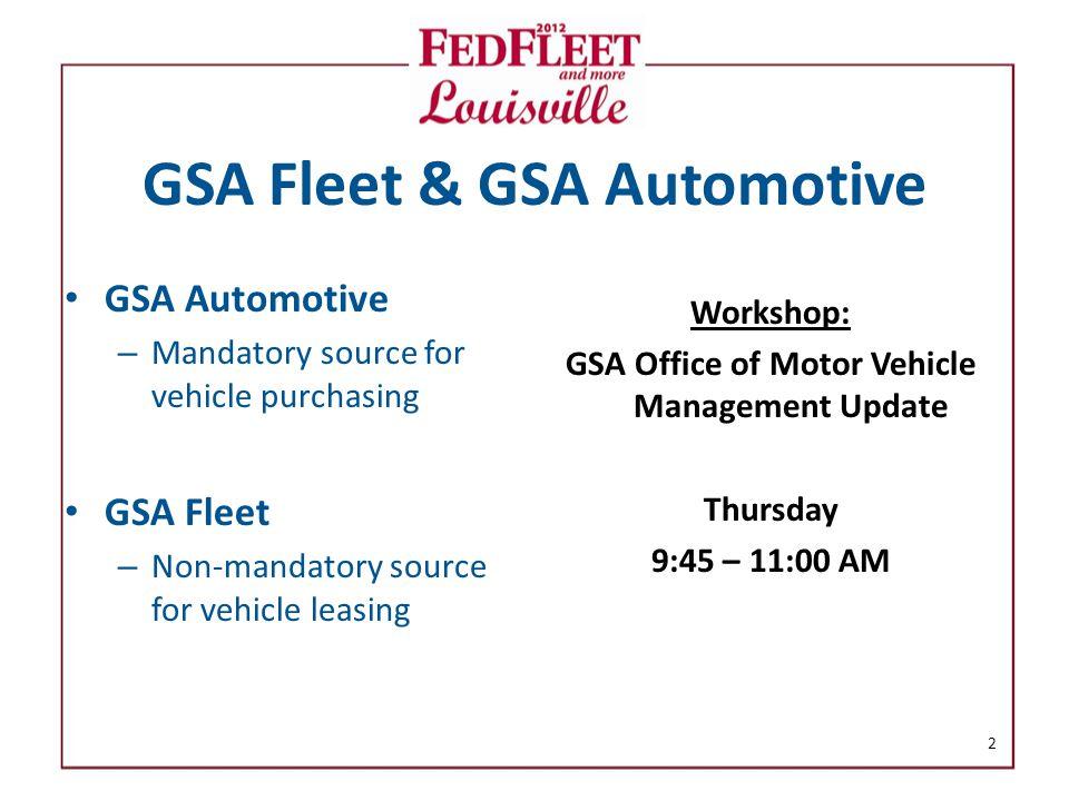 GSA Fleet & GSA Automotive GSA Automotive – Mandatory source for vehicle purchasing GSA Fleet – Non-mandatory source for vehicle leasing Workshop: GSA Office of Motor Vehicle Management Update Thursday 9:45 – 11:00 AM 2
