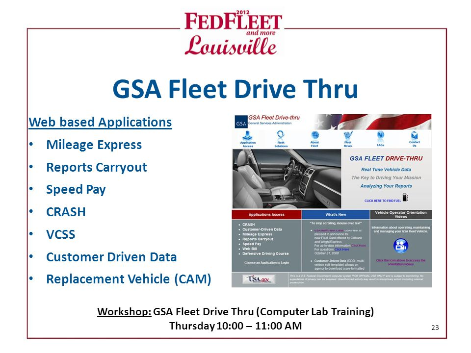 GSA Fleet Drive Thru Web based Applications Mileage Express Reports Carryout Speed Pay CRASH VCSS Customer Driven Data Replacement Vehicle (CAM) 23 Workshop: GSA Fleet Drive Thru (Computer Lab Training) Thursday 10:00 – 11:00 AM