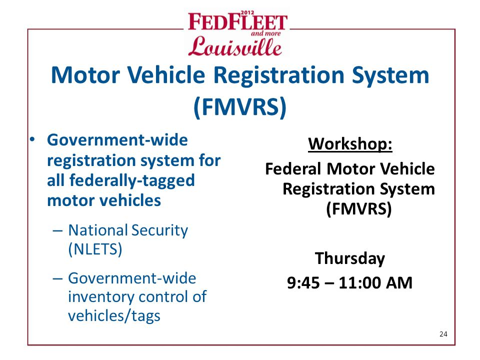 Motor Vehicle Registration System (FMVRS) Government-wide registration system for all federally-tagged motor vehicles – National Security (NLETS) – Government-wide inventory control of vehicles/tags Workshop: Federal Motor Vehicle Registration System (FMVRS) Thursday 9:45 – 11:00 AM 24