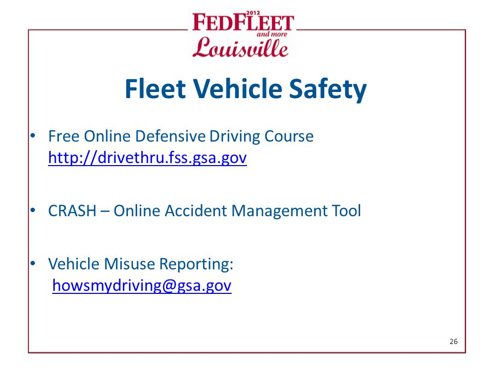 Fleet Vehicle Safety Free Online Defensive Driving Course http://drivethru.fss.gsa.gov http://drivethru.fss.gsa.gov CRASH – Online Accident Management Tool Vehicle Misuse Reporting: howsmydriving@gsa.govhowsmydriving@gsa.gov 26