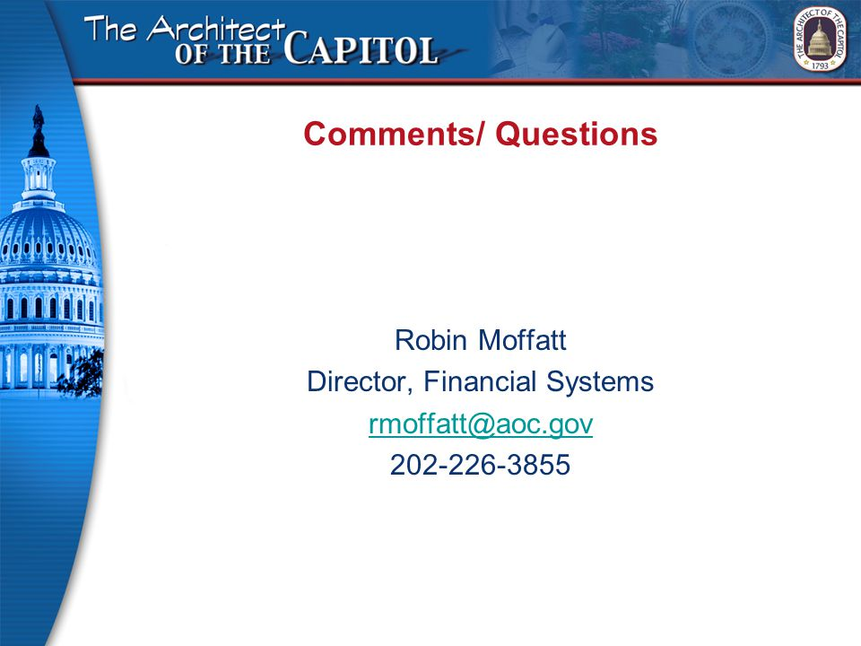 Comments/ Questions Robin Moffatt Director, Financial Systems rmoffatt@aoc.gov 202-226-3855
