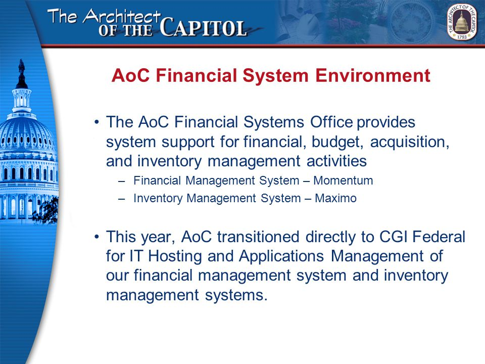 AoC Financial System Environment The AoC Financial Systems Office provides system support for financial, budget, acquisition, and inventory management activities –Financial Management System – Momentum –Inventory Management System – Maximo This year, AoC transitioned directly to CGI Federal for IT Hosting and Applications Management of our financial management system and inventory management systems.
