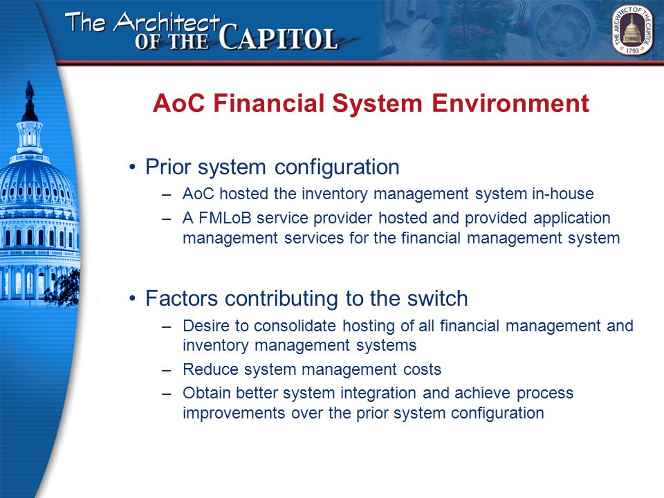 AoC Financial System Environment Prior system configuration –AoC hosted the inventory management system in-house –A FMLoB service provider hosted and provided application management services for the financial management system Factors contributing to the switch –Desire to consolidate hosting of all financial management and inventory management systems –Reduce system management costs –Obtain better system integration and achieve process improvements over the prior system configuration