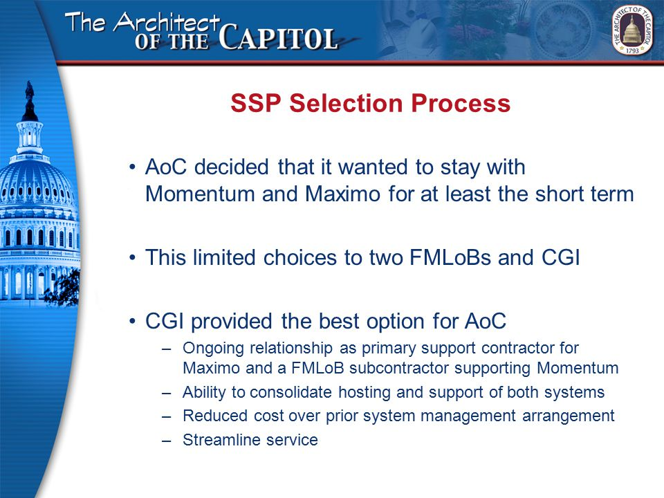 SSP Selection Process AoC decided that it wanted to stay with Momentum and Maximo for at least the short term This limited choices to two FMLoBs and CGI CGI provided the best option for AoC –Ongoing relationship as primary support contractor for Maximo and a FMLoB subcontractor supporting Momentum –Ability to consolidate hosting and support of both systems –Reduced cost over prior system management arrangement –Streamline service