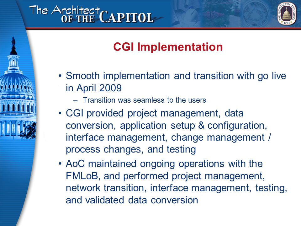 CGI Implementation Smooth implementation and transition with go live in April 2009 –Transition was seamless to the users CGI provided project management, data conversion, application setup & configuration, interface management, change management / process changes, and testing AoC maintained ongoing operations with the FMLoB, and performed project management, network transition, interface management, testing, and validated data conversion