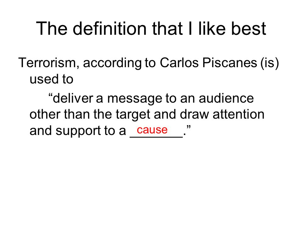The definition that I like best Terrorism, according to Carlos Piscanes (is) used to deliver a message to an audience other than the target and draw attention and support to a _______. cause
