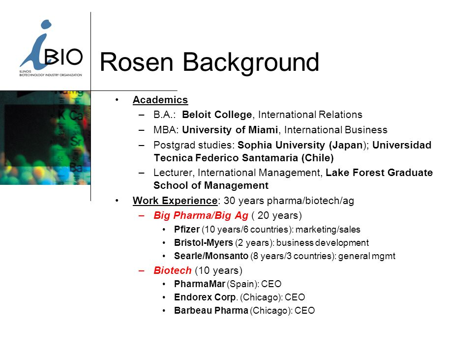 Rosen Background Academics –B.A.: Beloit College, International Relations –MBA: University of Miami, International Business –Postgrad studies: Sophia University (Japan); Universidad Tecnica Federico Santamaria (Chile) –Lecturer, International Management, Lake Forest Graduate School of Management Work Experience: 30 years pharma/biotech/ag –Big Pharma/Big Ag ( 20 years) Pfizer (10 years/6 countries): marketing/sales Bristol-Myers (2 years): business development Searle/Monsanto (8 years/3 countries): general mgmt –Biotech (10 years) PharmaMar (Spain): CEO Endorex Corp.