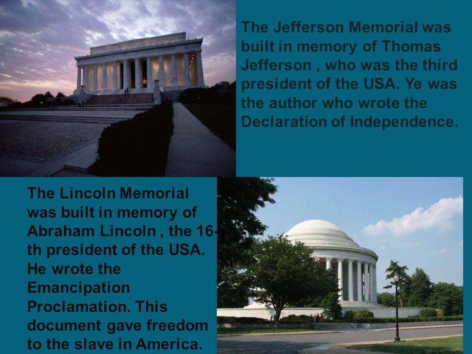 The Lincoln Memorial was built in memory of Abraham Lincoln, the 16- th president of the USA. He wrote the Emancipation Proclamation. This document ga