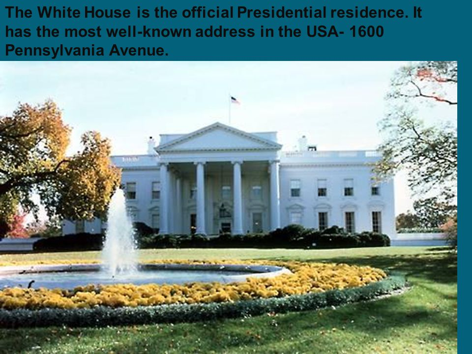 The White House is the official Presidential residence. It has the most well-known address in the USA- 1600 Pennsylvania Avenue.
