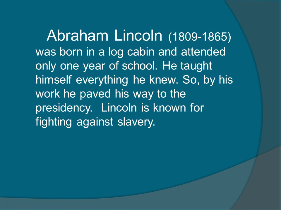 Abraham Lincoln (1809-1865) was born in a log cabin and attended only one year of school. He taught himself everything he knew. So, by his work he pav