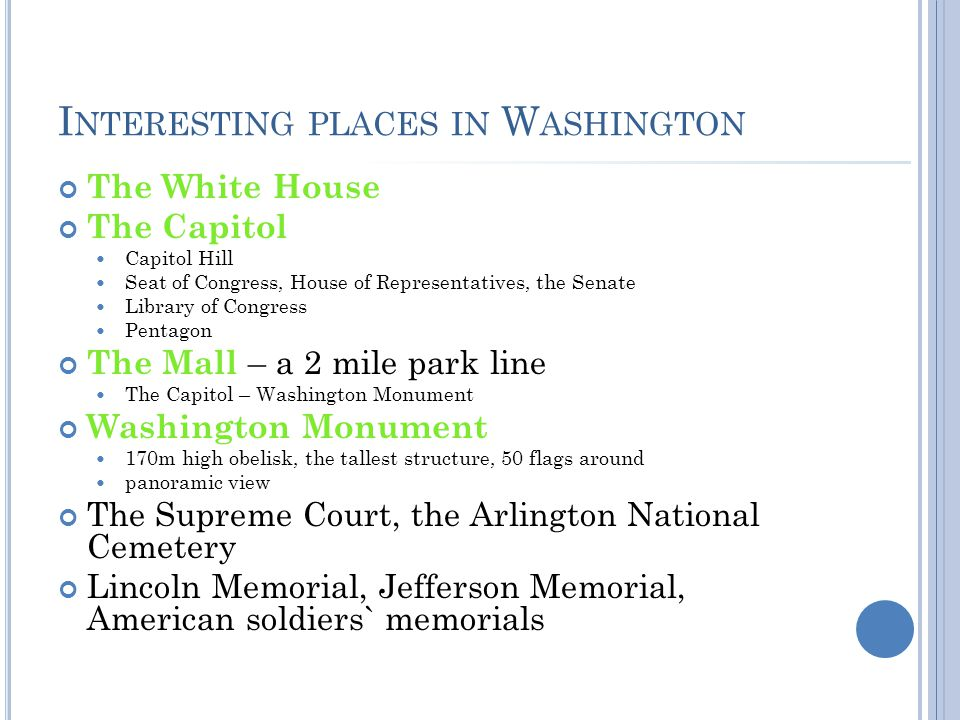 I NTERESTING PLACES IN W ASHINGTON The White House The Capitol Capitol Hill Seat of Congress, House of Representatives, the Senate Library of Congress