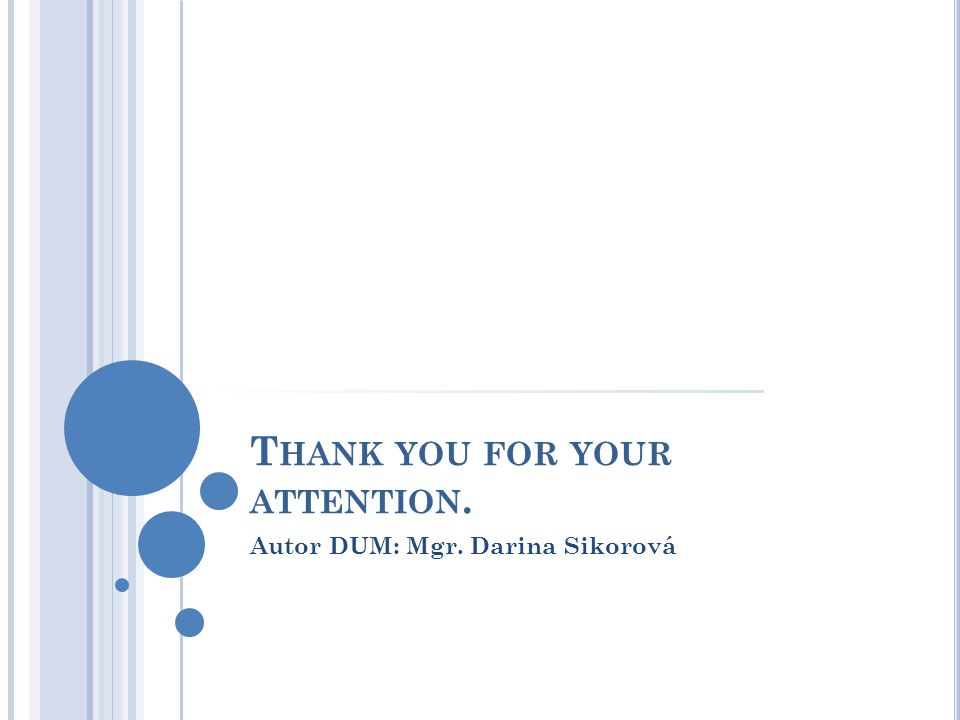 T HANK YOU FOR YOUR ATTENTION. Autor DUM: Mgr. Darina Sikorová