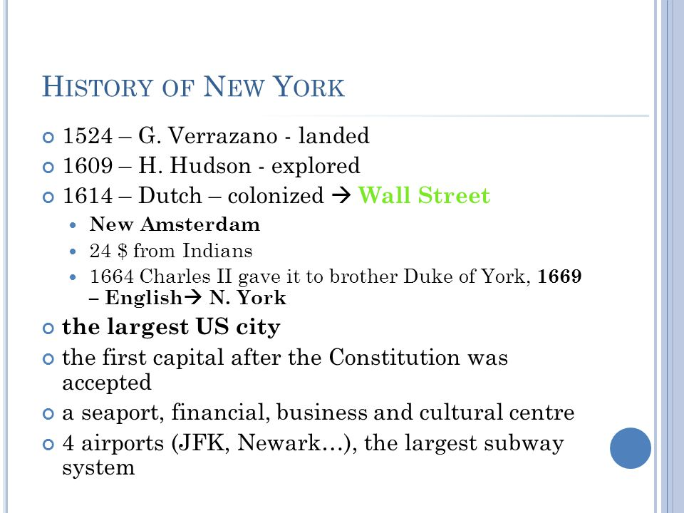 H ISTORY OF N EW Y ORK 1524 – G. Verrazano - landed 1609 – H. Hudson - explored 1614 – Dutch – colonized  Wall Street New Amsterdam 24 $ from Indians