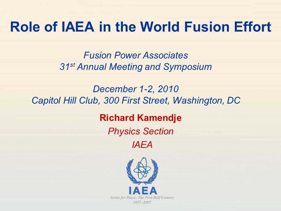 Objectives Fusion at IAEA To strengthen cooperation and increased awareness amongst institutions and researchers of worldwide fusion energy endeavors Sub-Programme 1.4.4: Nuclear Fusion Research (Physics Section) Objective: To strengthen international cooperation and coordinate scientific and technology development activities on fusion among institutions and/or researchers, and enhance developing Member States involvement with leading fusion laboratories/initiatives Project 1.4.1.4: Atomic and Molecular Data for Fusion Experiments Objective: To increase capabilities of Member States to undertake fusion plasma modelling and quantify plasma-materials interactions through improved atomic and molecular databases Project 1.4.1.6: Nuclear data for emerging issues and advanced nuclear facilities (Includes a project on the Fusion-Evaluated Nuclear Data Library version 3 (FENDL-3) )