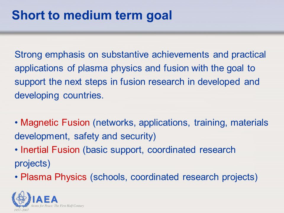 Short to medium term goal Strong emphasis on substantive achievements and practical applications of plasma physics and fusion with the goal to support
