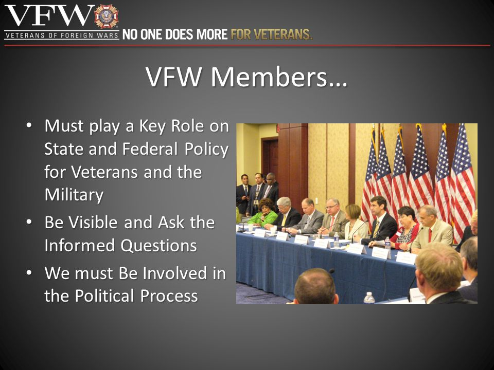 VFW Members… Must play a Key Role on State and Federal Policy for Veterans and the Military Must play a Key Role on State and Federal Policy for Veter