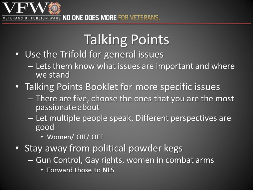 Talking Points Use the Trifold for general issues Use the Trifold for general issues – Lets them know what issues are important and where we stand Tal