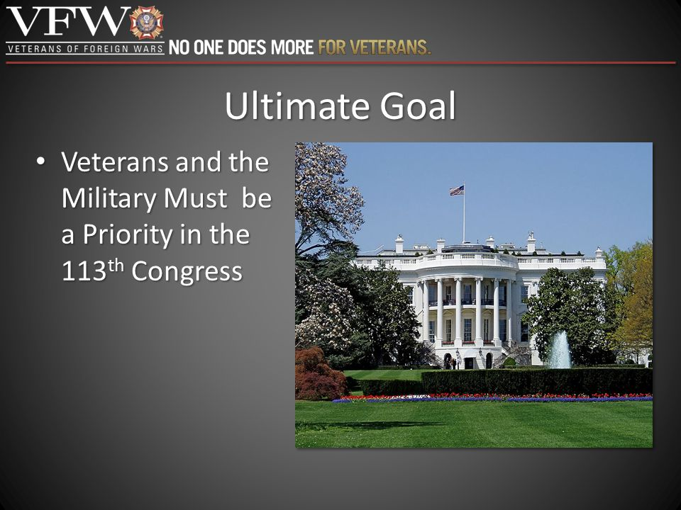 Ultimate Goal Veterans and the Military Must be a Priority in the 113 th Congress Veterans and the Military Must be a Priority in the 113 th Congress