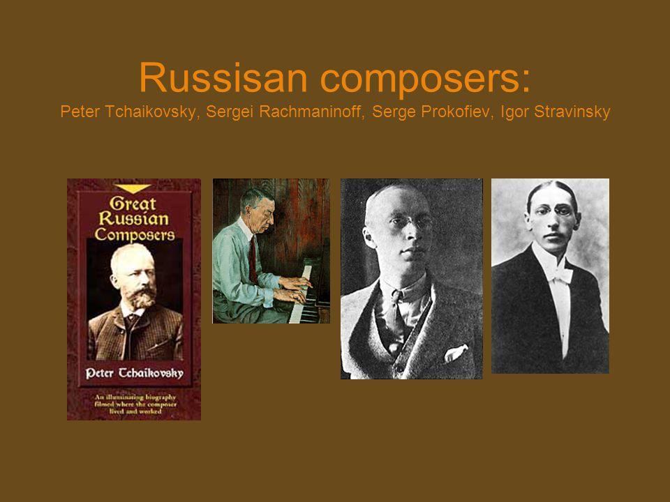 Russisan composers: Peter Tchaikovsky, Sergei Rachmaninoff, Serge Prokofiev, Igor Stravinsky