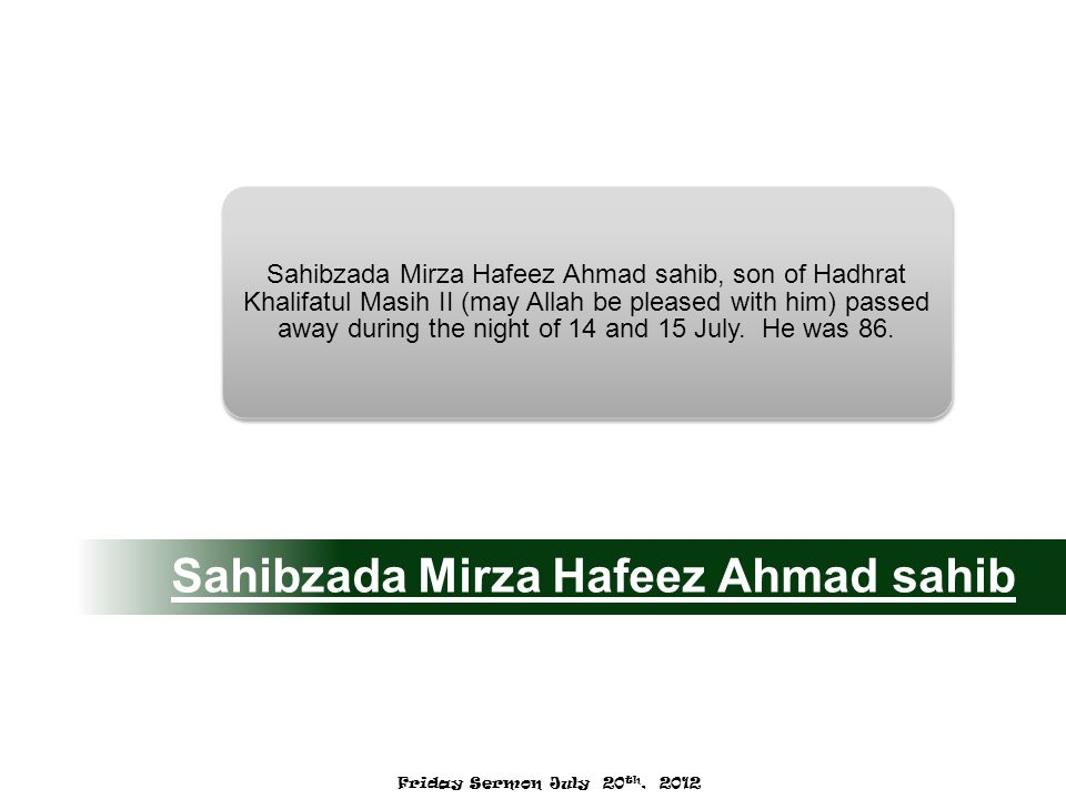 Sahibzada Mirza Hafeez Ahmad sahib Sahibzada Mirza Hafeez Ahmad sahib, son of Hadhrat Khalifatul Masih II (may Allah be pleased with him) passed away