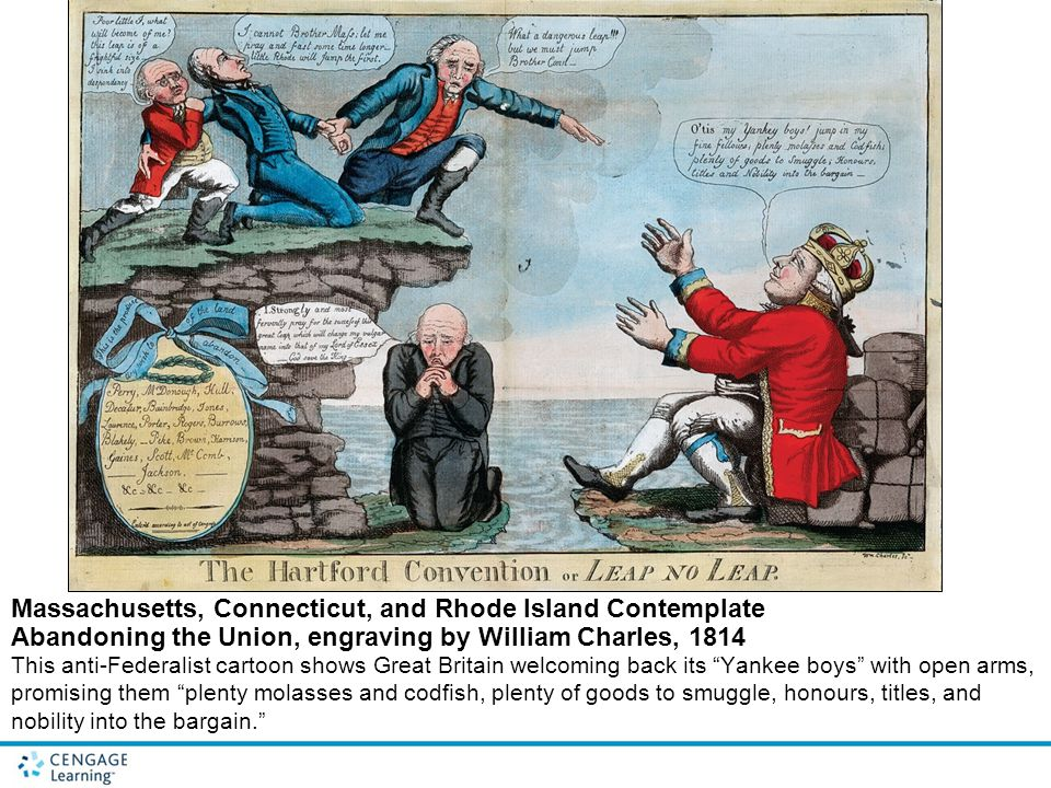Massachusetts, Connecticut, and Rhode Island Contemplate Abandoning the Union, engraving by William Charles, 1814 This anti-Federalist cartoon shows Great Britain welcoming back its Yankee boys with open arms, promising them plenty molasses and codfish, plenty of goods to smuggle, honours, titles, and nobility into the bargain.