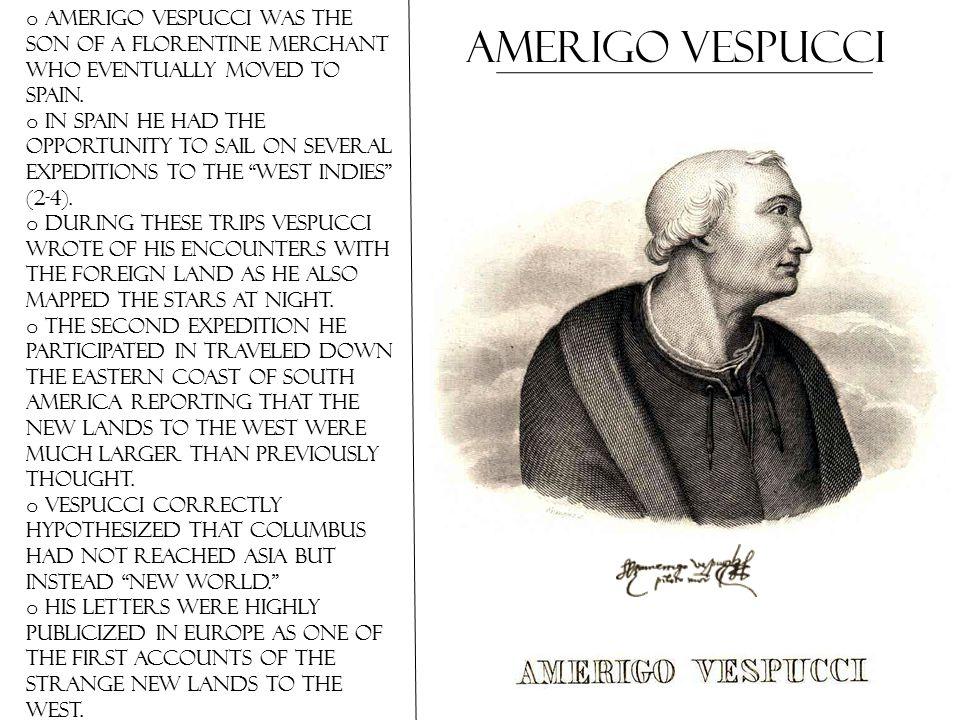 Amerigo Vespucci o Amerigo Vespucci was the son of a Florentine merchant who eventually moved to Spain.