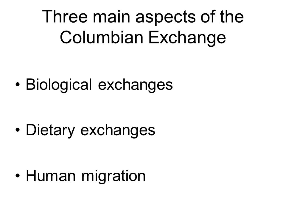 Three main aspects of the Columbian Exchange Biological exchanges Dietary exchanges Human migration